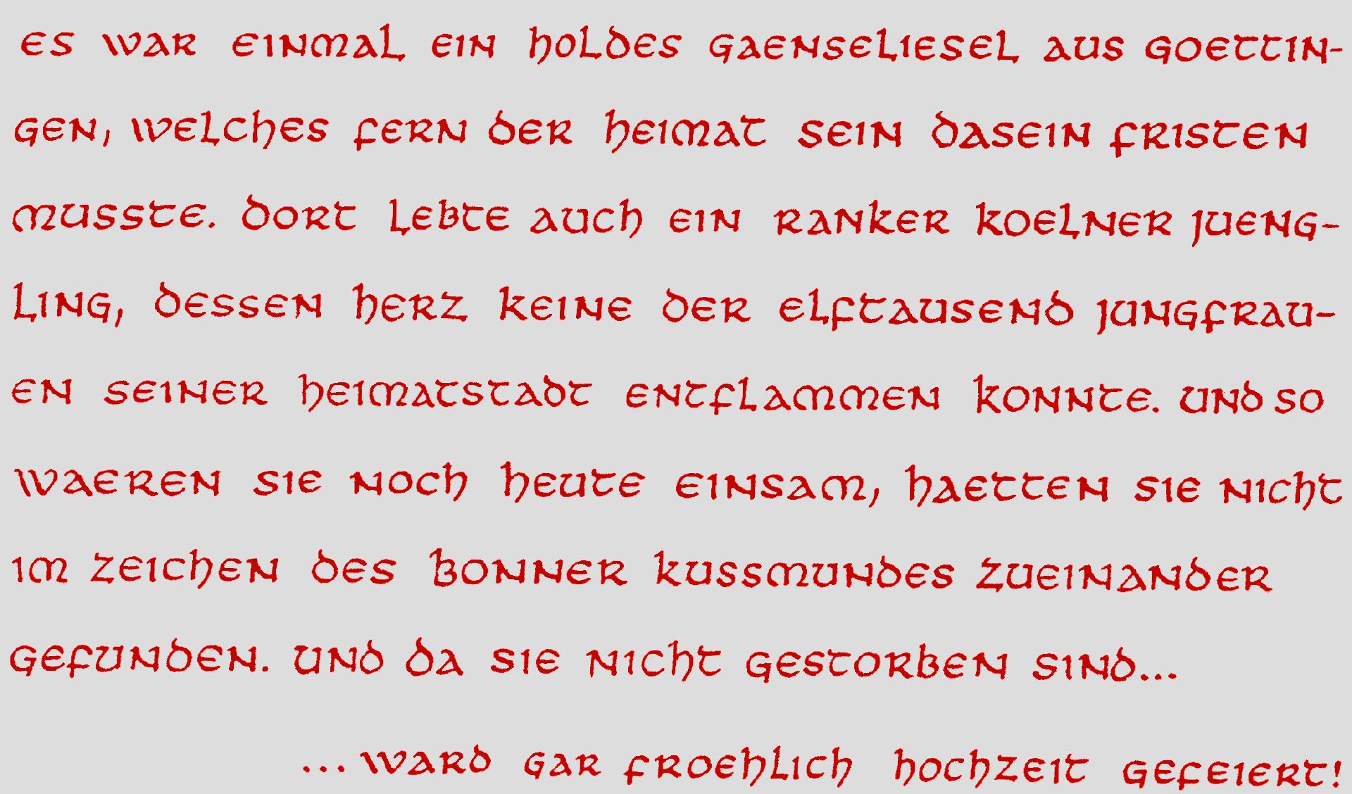 Es war einmal ein holdes Gaenseliesel aus Goettingen, welches fern der Heimat sein Dasein fristen musste. Dort lebte auch ein ranker Koelner Juengling, dessen Herz keine der elftausend Jungfrauen seiner Heimatstadt entflammen konnte. Und so waeren sie noch heute einsam, haetten sie nicht im Zeichen des Bonner Kussmundes zueinender gefunden. Und da sie nicht gestorben sind, ward gar froehlich Hochzeit gefeiert!